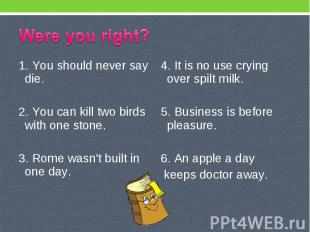 Were you right? 1. You should never say die. 2. You can kill two birds with one