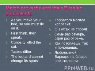 Match proverbs and their Russian equivalents. As you make your bed, so you must