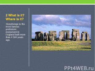 2 What is it? Where is it? Stonehenge is the most famous prehistoric monument in