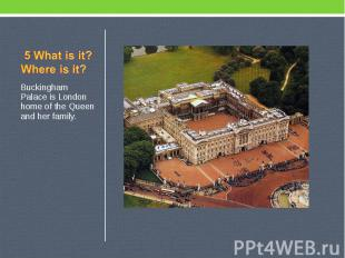 5 What is it? Where is it? Buckingham Palace is London home of the Queen and her