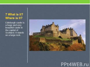 7 What is it? Where is it? Edinburgh castle is a huge and very beautiful castle