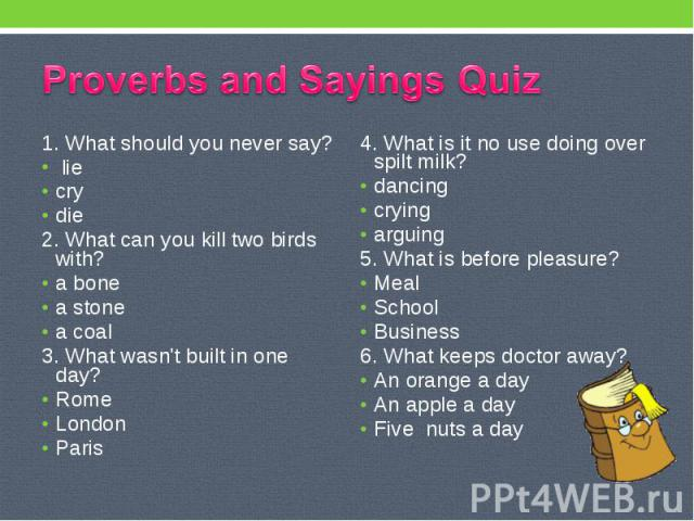 Proverbs and Sayings Quiz 1. What should you never say? lie cry die 2. What can you kill two birds with? a bone a stone a coal 3. What wasn't built in one day? Rome London Paris 4. What is it no use doing over spilt milk? dancing crying arguing 5. W…