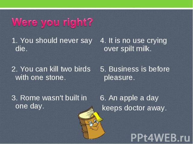 Were you right? 1. You should never say die. 2. You can kill two birds with one stone. 3. Rome wasn't built in one day. 4. It is no use crying over spilt milk. 5. Business is before pleasure. 6. An apple a day keeps doctor away.