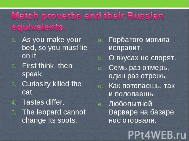 Match proverbs and their Russian equivalents. As you make your bed, so you must lie on it. First think, then speak. Curiosity killed the cat. Tastes differ. The leopard cannot change its spots. Горбатого могила исправит. О вкусах не спорят. Семь раз…