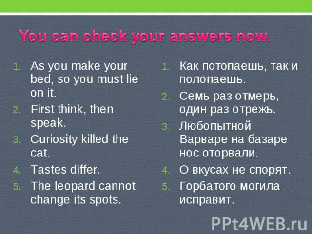You can check your answers now. As you make your bed, so you must lie on it. First think, then speak. Curiosity killed the cat. Tastes differ. The leopard cannot change its spots. Как потопаешь, так и полопаешь. Семь раз отмерь, один раз отрежь. Люб…