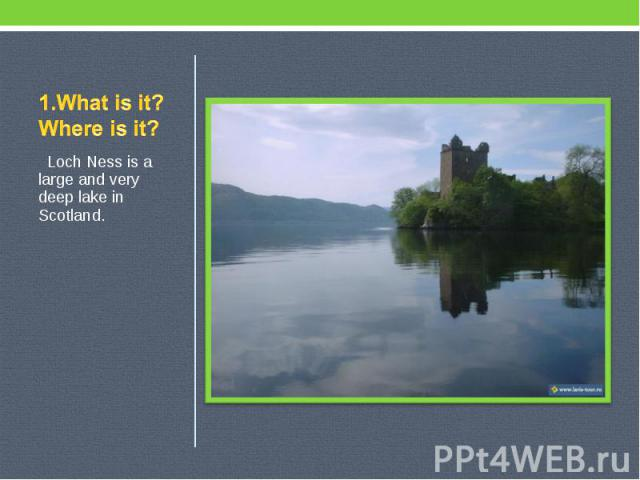 1.What is it? Where is it? Loch Ness is a large and very deep lake in Scotland.