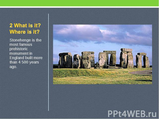 2 What is it? Where is it? Stonehenge is the most famous prehistoric monument in England built more than 4 500 years ago.