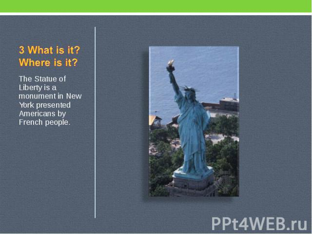 3 What is it? Where is it? The Statue of Liberty is a monument in New York presented Americans by French people.