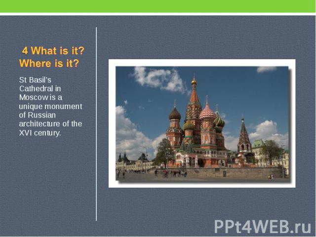 4 What is it? Where is it? St Basil's Cathedral in Moscow is a unique monument of Russian architecture of the XVI century.