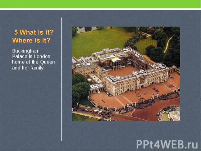 5 What is it? Where is it? Buckingham Palace is London home of the Queen and her family.