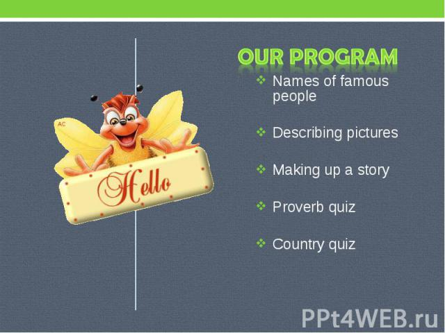 Our program Names of famous people Describing pictures Making up a story Proverb quiz Country quiz