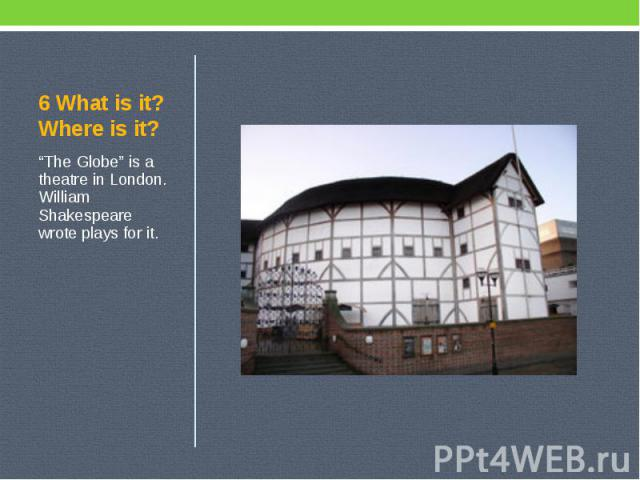 """6 What is it? Where is it? """"The Globe"""" is a theatre in London. William Shakespeare wrote plays for it."""