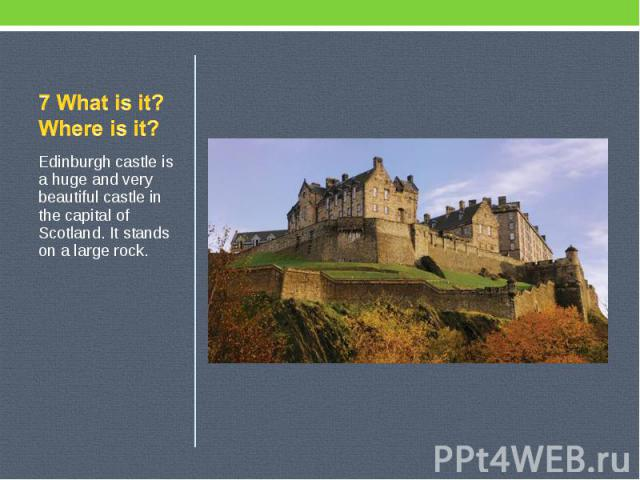 7 What is it? Where is it? Edinburgh castle is a huge and very beautiful castle in the capital of Scotland. It stands on a large rock.