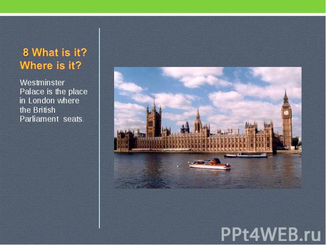 8 What is it? Where is it? Westminster Palace is the place in London where the British Parliament seats.