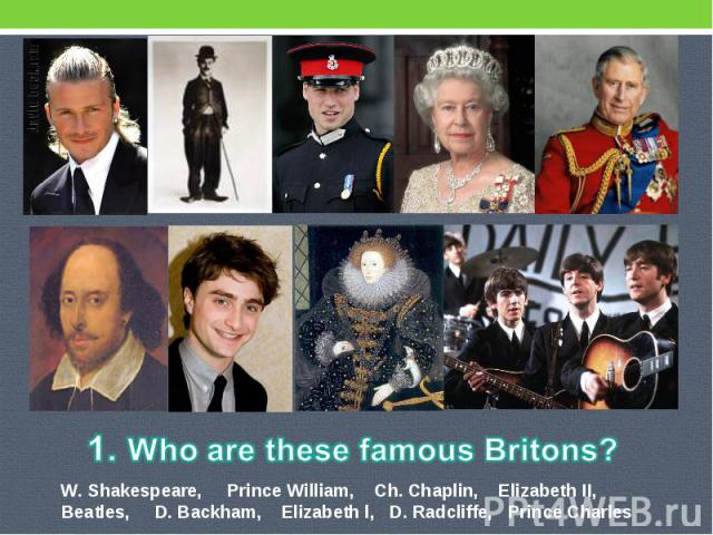 1. Who are these famous Britons? W. Shakespeare, Prince William, Ch. Chaplin, Elizabeth II, Beatles, D. Backham, Elizabeth l, D. Radcliffe, Prince Charles