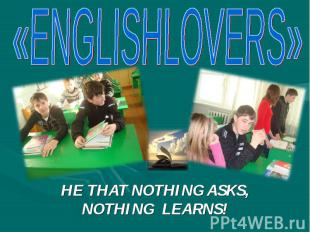 «ENGLISHLOVERS» HE THAT NOTHING ASKS, NOTHING LEARNS!