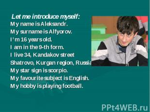 Let me introduce myself: My name is Aleksandr. My surname is Alfyorov. I'm 16 ye