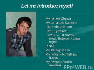 Let me introduce myself My name is Zhenya. My surname is Kashytin. I am in the 9