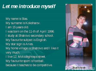 Let me introduce myself My name is Stas. My surname is Koksharov. I am 15 years
