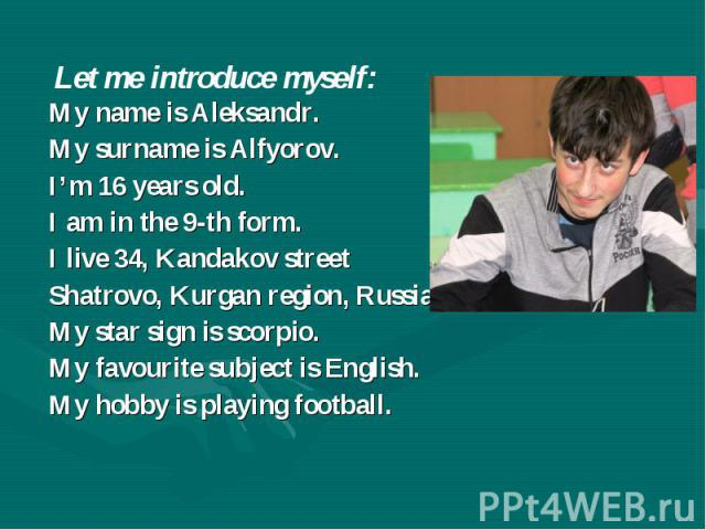 Let me introduce myself: My name is Aleksandr. My surname is Alfyorov. I'm 16 years old. I am in the 9-th form. I live 34, Kandakov street Shatrovo, Kurgan region, Russia. My star sign is scorpio. My favourite subject is English. My hobby is playing…
