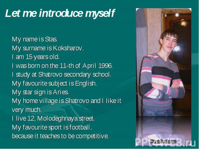 Let me introduce myself My name is Stas. My surname is Koksharov. I am 15 years old. I was born on the 11-th of April 1996. I study at Shatrovo secondary school. My favourite subject is English. My star sign is Aries. My home village is Shatrovo and…