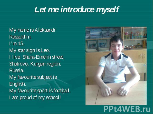Let me introduce myself My name is Aleksandr Rassokhin. I'm 15. My star sign is Leo. I live Shura-Emelin street, Shatrovo, Kurgan region, Russia. My favourite subject is English. My favourite sport is football. I am proud of my school!
