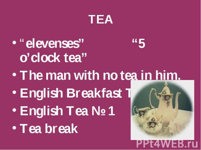 "TEA ""elevenses"" ""5 o'clock tea"" The man with no tea in him. English Breakfast Tea. English Tea № 1 Tea break"