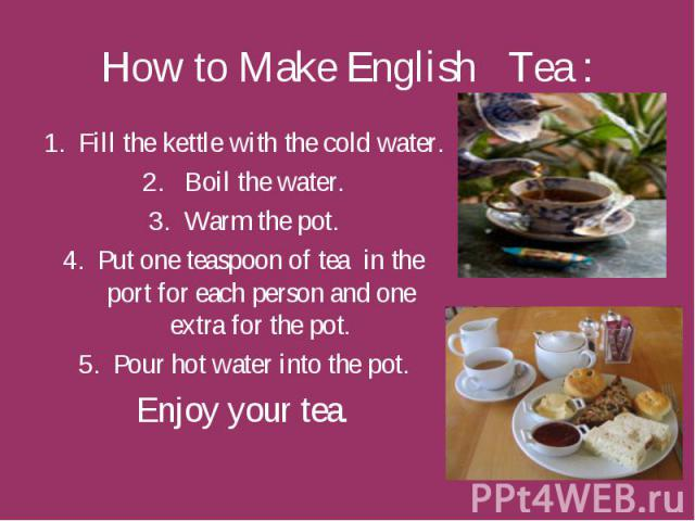 How to Make English Tea : Fill the kettle with the cold water. Boil the water. Warm the pot. Put one teaspoon of tea in the port for each person and one extra for the pot. Pour hot water into the pot. Enjoy your tea.