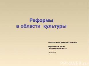 Реформы в области культуры Подготовили учащиеся 7 класса: Маршинская Арина и Сем