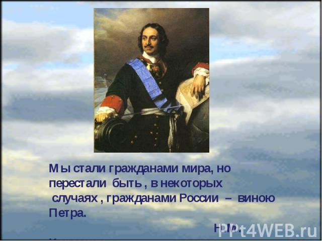 Мы стали гражданами мира, но перестали быть , в некоторых случаях , гражданами России – виною Петра. Н.М. Карамзин