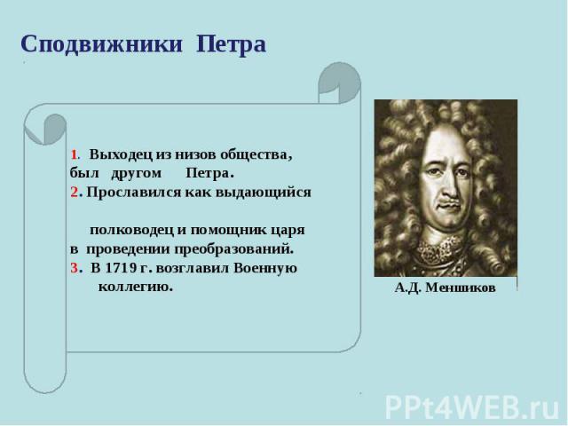 Сподвижники Петра 1. Выходец из низов общества, был другом Петра. 2.Прославился как выдающийся полководец и помощник царя в проведении преобразований. 3. В 1719 г. возглавил Военную коллегию.