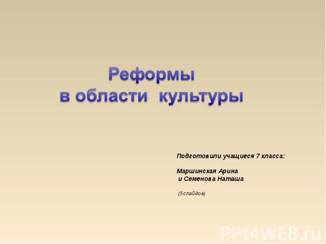 Реформы в области культуры Подготовили учащиеся 7 класса: Маршинская Арина и Семенова Наташа (5слайдов)