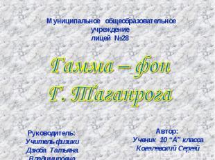 Муниципальное общеобразовательное учреждение лицей №28 Гамма – фон Г. Таганрога
