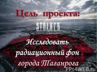 Цель проекта: Исследовать радиационный фон города Таганрога