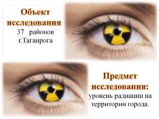 Объект исследования: 37 районов г.Таганрога Предмет исследования: уровень радиац