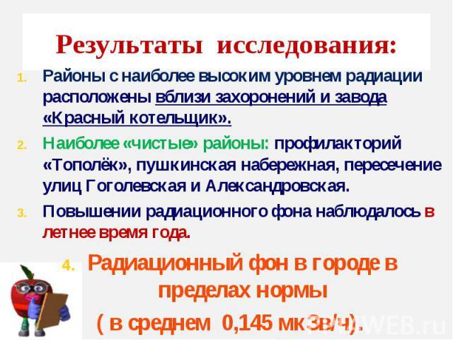 Результаты исследования: Районы с наиболее высоким уровнем радиации расположены вблизи захоронений и завода «Красный котельщик». Наиболее «чистые» районы: профилакторий «Тополёк», пушкинская набережная, пересечение улиц Гоголевская и Александровская…