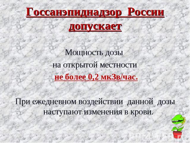 Госсанэпиднадзор России допускает Мощность дозы на открытой местности не более 0,2 мкЗв/час. При ежедневном воздействии данной дозы наступают изменения в крови.