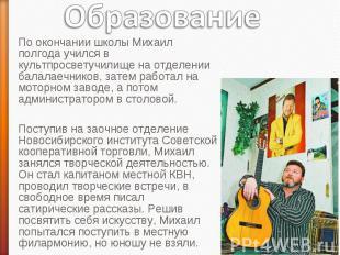Образование По окончании школы Михаил полгода учился в культпросветучилище на от