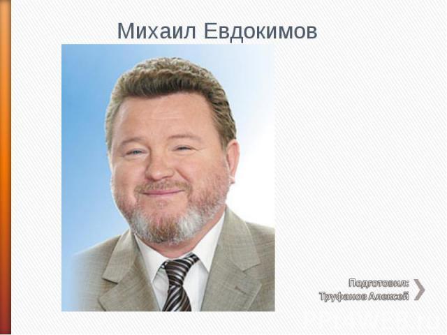 Михаил Евдокимов Подготовил: Труфанов Алексей