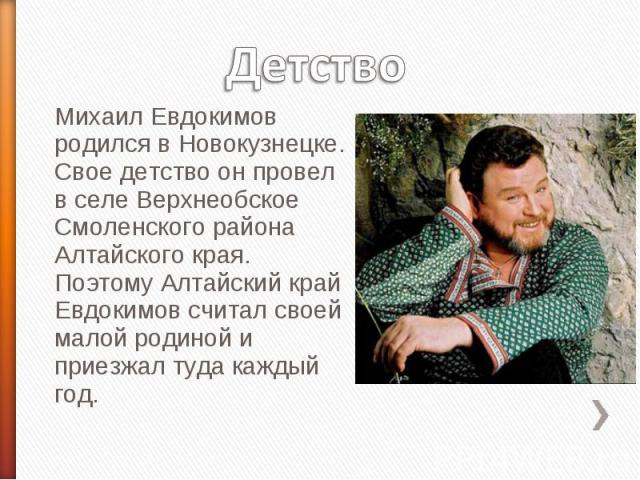Детство Михаил Евдокимов родился в Новокузнецке. Свое детство он провел в селе Верхнеобское Смоленского района Алтайского края. Поэтому Алтайский край Евдокимов считал своей малой родиной и приезжал туда каждый год.