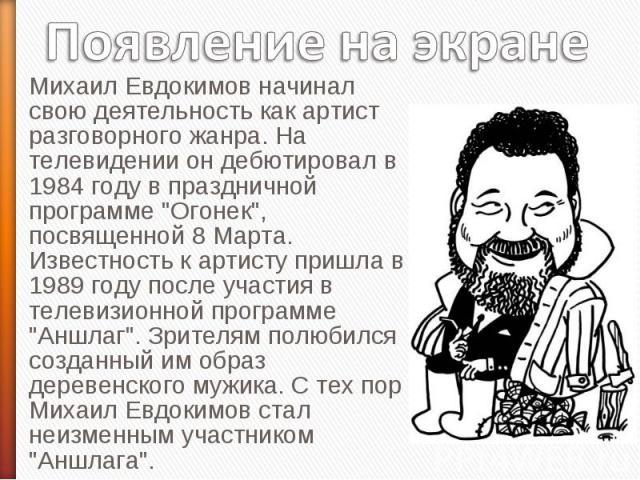 Появление на экране Михаил Евдокимов начинал свою деятельность как артист разговорного жанра. На телевидении он дебютировал в 1984 году в праздничной программе