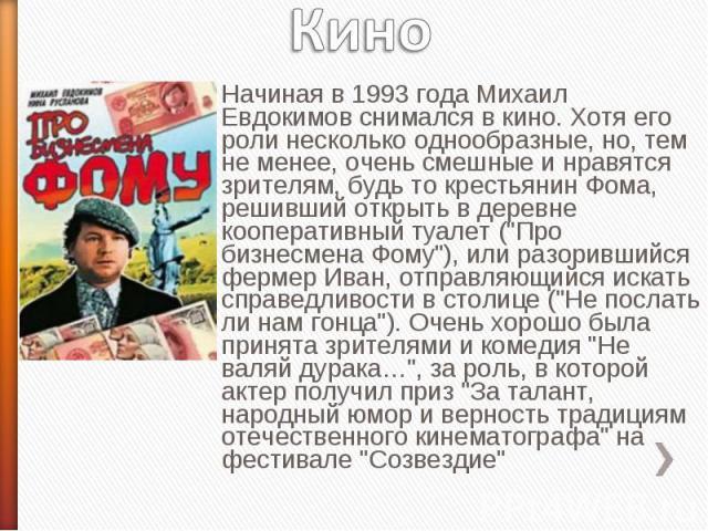 Кино Начиная в 1993 года Михаил Евдокимов снимался в кино. Хотя его роли несколько однообразные, но, тем не менее, очень смешные и нравятся зрителям, будь то крестьянин Фома, решивший открыть в деревне кооперативный туалет (
