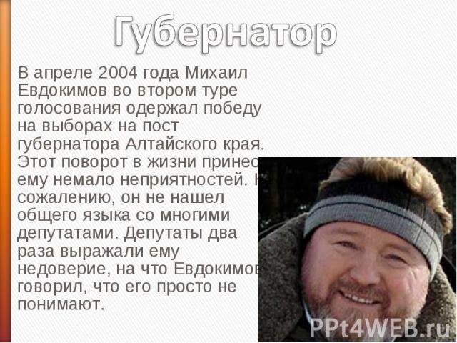 Губернатор В апреле 2004 года Михаил Евдокимов во втором туре голосования одержал победу на выборах на пост губернатора Алтайского края. Этот поворот в жизни принес ему немало неприятностей. К сожалению, он не нашел общего языка со многими депутатам…