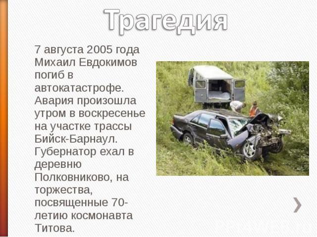 Трагедия 7 августа 2005 года Михаил Евдокимов погиб в автокатастрофе. Авария произошла утром в воскресенье на участке трассы Бийск-Барнаул. Губернатор ехал в деревню Полковниково, на торжества, посвященные 70-летию космонавта Титова.