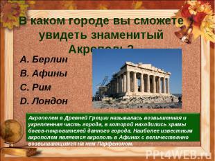 В каком городе вы сможете увидеть знаменитый Акрополь?Берлин Афины Рим Лондон Ак