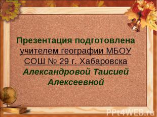 Презентация подготовлена учителем географии МБОУ СОШ № 29 г. Хабаровска Александ