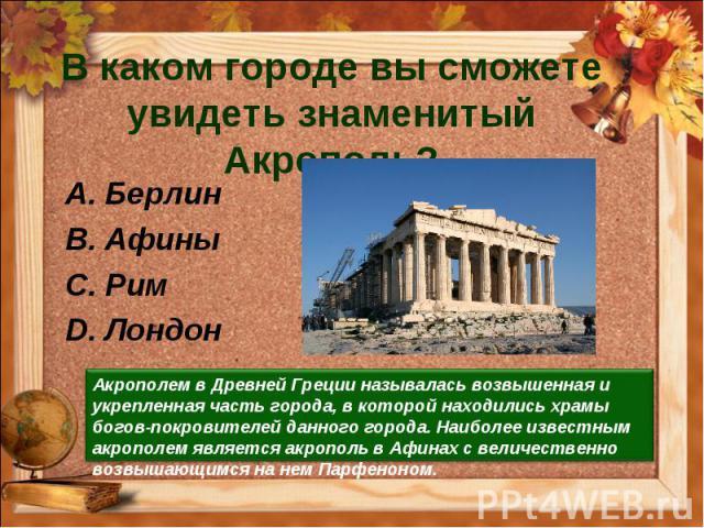 В каком городе вы сможете увидеть знаменитый Акрополь?Берлин Афины Рим Лондон Акрополем в Древней Греции называлась возвышенная и укрепленная часть города, в которой находились храмы богов-покровителей данного города. Наиболее известным акрополем яв…