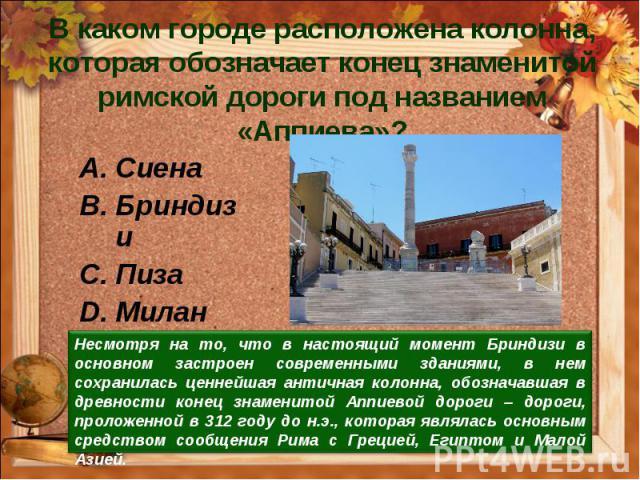 В каком городе расположена колонна, которая обозначает конец знаменитой римской дороги под названием «Аппиева»?Сиена Бриндизи Пиза Милан Несмотря на то, что в настоящий момент Бриндизи в основном застроен современными зданиями, в нем сохранилась цен…