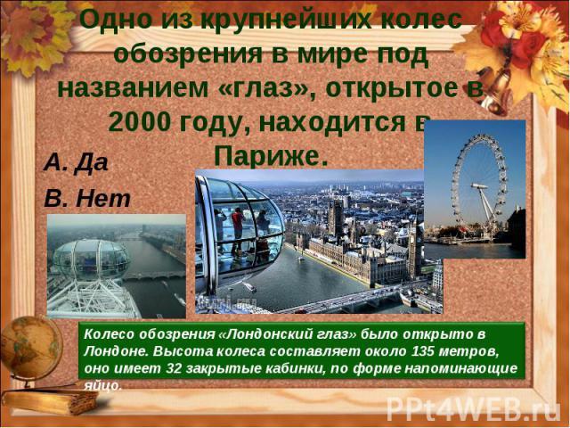 Одно из крупнейших колес обозрения в мире под названием «глаз», открытое в 2000 году, находится в Париже. Да Нет Колесо обозрения «Лондонский глаз» было открыто в Лондоне. Высота колеса составляет около 135 метров, оно имеет 32 закрытые кабинки, по …