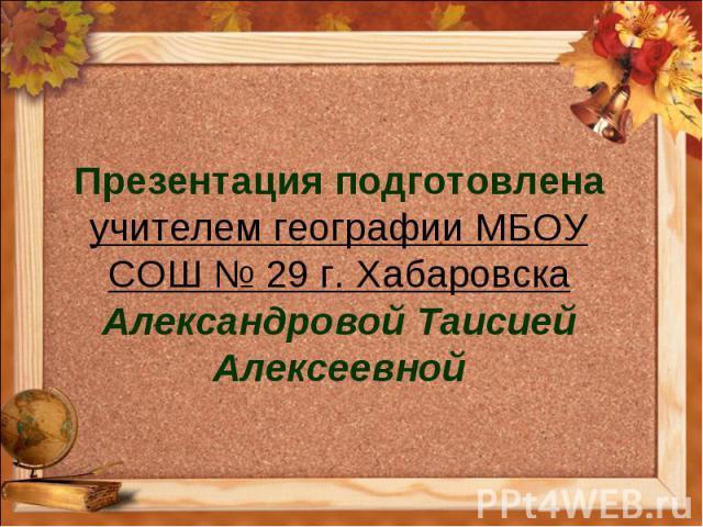 Презентация подготовлена учителем географии МБОУ СОШ № 29 г. Хабаровска Александровой Таисией Алексеевной